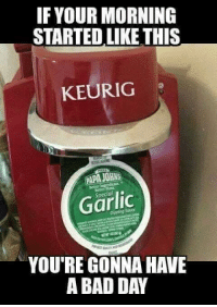 My favorite!: IF YOUR MORNING  STARTEDLIKE THIS  KEURIG  PAPA JOHNS  Garlic  YOU'RE GONNA HAVE  A BAD DAY My favorite!