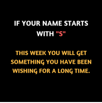 """S: IF YOUR NAME STARTS  WITH """"S""""  THIS WEEK YOU WILL GET  SOMETHING YOU HAVE BEEN  WISHING FOR A LONG TIME."""