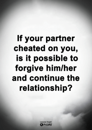 Life, Memes, and 🤖: If your partner  cheated on you,  is it possible to  forgive him/her  and continue the  relationship?  Lessons Taught  By LIFE <3