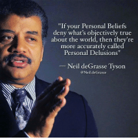 """""""If your Personal Beliefs  deny what's objectively true  about the world, then  they're  more accurately calle  Personal Delusions""""  Neil deGrasse Tyson  @Neil.de Grasse GREAT Without GOD"""