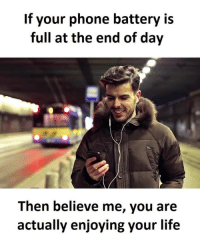 Memes, 🤖, and End of Days: If your phone battery is  full at the end of day  Then believe me, you are  actually enjoying your life Twitter: BLB247 Snapchat : BELIKEBRO.COM belikebro sarcasm meme Follow @be.like.bro