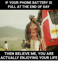 Memes, Believe Me You, and 🤖: IF YOUR PHONE BATTERY IS  FULL AT THE END OF DAY  THEN BELIEVE ME, YOU ARE  ACTUALLY ENJOYING YOUR LIFE