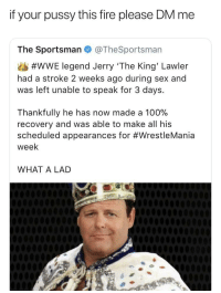 <p>Legendary (via /r/BlackPeopleTwitter)</p>: if your pussy this fire please DM me  The Sportsman @TheSportsman  #WWE legend Jerry 'The King' Lawler  had a stroke 2 weeks ago during sex and  was left unable to speak for 3 days.  Thankfully he has now made a 100%  recovery and was able to make all his  scheduled appearances for #WrestleMania  week  WHAT A LAD <p>Legendary (via /r/BlackPeopleTwitter)</p>