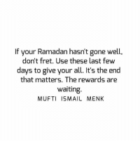 Memes, Ramadan, and Waiting...: If your Ramadan hasn't gone well,  don't fret. Use these last few  days to give your all. It's the end  that matters. The rewards are  waiting  MUFTI ISMAIL MENK Tag • Share • Like If your Ramadan hasn't gone well, don't fret. Use these last few days to give your all. It's the end that matters. The rewards are waiting. muftimenk muftimenkfanpage muftimenkreminders Follow: @muftimenkofficial Follow: @muftimenkreminders