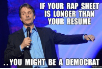 You Might Be A Democrat If...: IF YOUR RAP SHEET  IS LONGER THAN  YOUR RESUME  YOU MIGHT BE A DEMOCRAT  memes, Comm You Might Be A Democrat If...