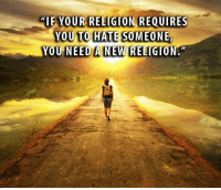 """IF YOUR RELIGION REQUIRES  YOU TO HATE SOMEONE  YOU NEED A NEW RELIGION Hatred of others has no place in any true religion.  (Meme shared from Clergy Coaching Network)"
