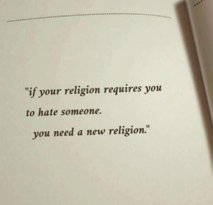 """Religion, New, and You: if your religion requires you  to hate someone.  you need a new religion."""""""