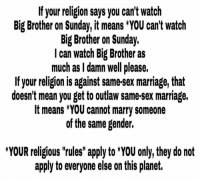 """Can't stress that last sentence enough. - Ms. Mississippi: If your religion says you can't watch  Big Brother on Sunday, it means *YOU can't watch  Big Brother on Sunday.  I can watch Big Brother as  much as I damn well please.  If your religion is against same-sex marriage, that  doesn't mean you get to outlaw same-sex marriage.  It means *YOU cannot marry someone  of the same gender.  *YOUR religious """"rules"""" apply to *YOU only, they do not  apply to everyone else on this planet. Can't stress that last sentence enough. - Ms. Mississippi"""