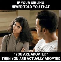 "sibling: IF YOUR SIBLING  NEVER TOLD YOU THAT  ""YOU ARE ADOPTED""  THEN YOU ARE ACTUALLY ADOPTED"
