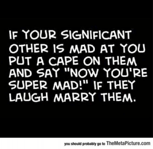 "lolzandtrollz:How To Easily Tell If Someone Is The One: IF YOUR SIGNIFICANT  OTHER IS MAD AT YOU  PUT A CAPE ON THEM  AND SAY ""NOw YOU'RE  SUPER MAD!"" IF THEY  LAUGH MARRY THEM.  you should probably go to TheMetaPicture.com lolzandtrollz:How To Easily Tell If Someone Is The One"