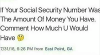 Money, Socialism, and Dank Memes: If Your Social Security Number Was  The Amount of Money You Have.  Comment How Much U Would  Have  7/31/16, 6:26 PM from East Point, GA