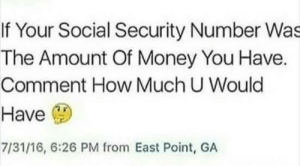 memehumor:  No money and a completely ruined identity.http://memehumor.tumblr.com: If Your Social Security Number Was  The Amount Of Money You Have.  Comment How Much U Would  Have  7/31/16, 6:26 PM from East Point, GA memehumor:  No money and a completely ruined identity.http://memehumor.tumblr.com
