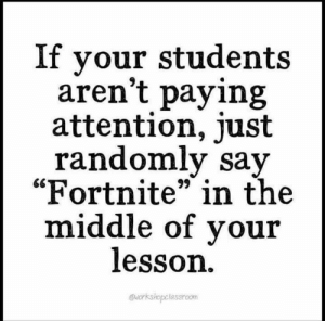 "The Middle, Just, and Attention: If your students  aren't paying  attention, just  randomly sav  ""Fortnite"" in the  middle of vou:r  lesson  @workshopclasshoom"
