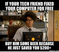 Free Him: IF YOUR TECH FRIEND FIXED  YOURCOMPUTER FOR FREE  BUY HIM SOME BEER BECAUSE  HE JUST SAVED YOU $200+  MEMEFUL COM
