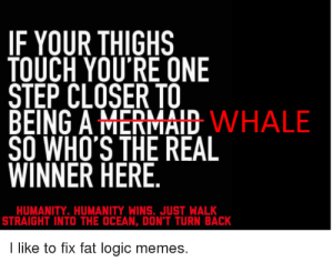 Fixing fat logic memes | fatpeoplehate: IF YOUR THIGHS  TOUCH YOU'RE ONE  STEP CLOSER TO  BEING A MERMAID WHALE  SO WHO'S THE REAL  WINNER HERE  HUMANITY. HUMANITY WINS. JUST WALK  STRAIGHT INTO THE OCEAN, DON'T TURN BACK  I like to fix fat logic memes. Fixing fat logic memes | fatpeoplehate