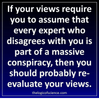 Via The Logic of Science: If your views require  you to assume that  every expert who  disagrees with you is  part of a massive  conspiracy, then you  should probably re  evaluate your views.  thelogicofscience.com Via The Logic of Science