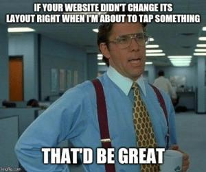Especially when it happens 2 or 3 times consecutively.: IF YOUR WEBSITE DIDNT CHANGE ITS  LAYOUT RIGHT WHEN TM ABOUT TO TAP SOMETHING  THATD BE GREAT Especially when it happens 2 or 3 times consecutively.