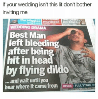 Dildo, Lit, and Memes: If your wedding isn't this lit don't bother  inviting mee  the W  WEDDING DRAMA  Best Man  left bleeding  after being  hit in hea  by flying dildo  and wait until you  hear where it came from INSIDE FULL STORY @herb is hilarious 😂