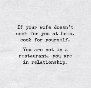 Home, Restaurant, and Wife: If your wife doesn't  cook for you at home,  cook for yourself.  You are not in a  restaurant, you are  in relationship