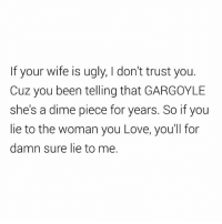 Ass, Foh, and Love: If your wife is ugly, I don't trust you.  Cuz you been telling that GARGOYLE  she's a dime piece for years. So if you  lie to the woman you Love, you'll for  damn sure lie to me. 🐍🐍🐍 ass nigga. FOH