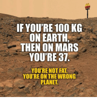 That's the spirit! Follow @9gag @9gagmobile 9gag weight lifeonmars: IF YOU'RE 100 KG  ON EARTH,  THEN ON MARS  YOU'RE 37  YOU'RE NOT  FAT  YOU'RE ON THE WRONG  PLANET That's the spirit! Follow @9gag @9gagmobile 9gag weight lifeonmars