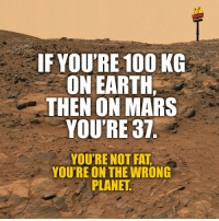That's the spirit! http://9gag.com/gag/axg3WnL?ref=fbpic: IF YOU'RE 100 KG  ON EARTH,  THEN ON MARS  YOU'RE 37  YOU'RE NOT FAT  YOU'RE ON THE WRONG  PLANET That's the spirit! http://9gag.com/gag/axg3WnL?ref=fbpic