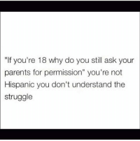 "Memes, Parents, and Struggle: ""If you're 18 why do you still ask your  parents for permission"" you're not  Hispanic you don't understand the  struggle No te mandas solo! Este no es hotel para que llegues a esta hora! Este no es restaurante! Come frijoles! Fr tho, y'all don't understand 😂😂😂 Follow @puro_jajaja mexicansbelike"
