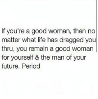 Message: If you're a good woman, then no  matter what life has dragged you  thru, you remain a good woman  for yourself & the man of your  future. Period Message