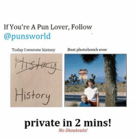 @punsworld Is officially my new favorite account! They post the best puns and never post shoutouts!🌾 . 🌱@Punsworld🌾 🌱@Punsworld🌾 🌱@Punsworld🌾 🌱@Punsworld🌾 ....: If You're A Pun Lover, Follow  @puns world  Today I rewrote history  Best photobomb ever  History  private in 2 mins!  No Shoutouts! @punsworld Is officially my new favorite account! They post the best puns and never post shoutouts!🌾 . 🌱@Punsworld🌾 🌱@Punsworld🌾 🌱@Punsworld🌾 🌱@Punsworld🌾 ....
