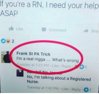 Memes, Help, and Lmfao: If you're a RN, I need your help  ASAP  I Like  Comment  Sha  Frank St PA Triclk  I'm a real nigga.. What's wrong  uesday at 1:23 PM Like Reply  6  No, I'm talking about a Registered  Nurse  Tuesday at 1:42 PM Like Reply 2 LMFAO I'm dead 🤣