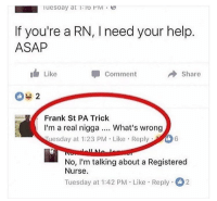 Memes, Help, and 🤖: If you're a RN, I need your help.  ASAP  Like  Comment  Share  Frank St PA Trick  I'm a real nigga.. What's wrong  uesday at 1:23 PM Like Reply  No, I'm talking about a Registered  Nurse.  Tuesday at 1:42 PM Like Reply 2 TAG and DM to an RN