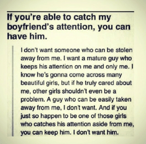 Aside From: If you're able to catch my  boyfriend's attention, you can  have him.  I don't want someone who can be stolen  away from me. I want a mature guy who  keeps his attention on me and only me. I  know he's gonna come across many  beautiful girls, but if he truly cared about  me, other girls shouldn't even be a  problem. A guy who can be easily taken  away from me, I don't want. And if you  just so happen to be one of those girls  who catches his attention aside from me,  you can keep him. I don't want him.