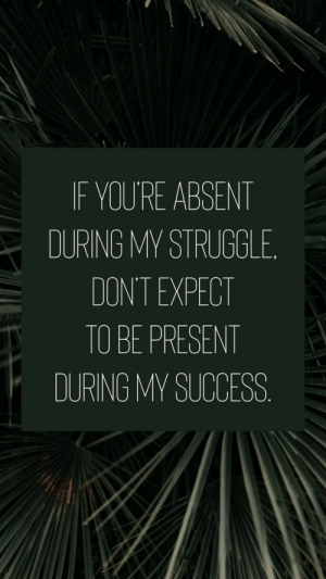 Iphone, Phone, and Struggle: IF YOU'RE ABSENT  DURING MY STRUGGLE  DON'T EXPECT  TO BE PRESENT  DURING MY SUCCESS phone wallpaper, phone background, quotes to live by, free phone wallpapers, free iPhone wallpaper, free phone backgrounds, inspirational quotes, phone wallpapers, pretty phone wallpapers