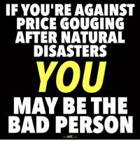 """Bad, Beer, and College: IF YOU'RE AGAINST  PRICE GOUGING  AFTER NATURAL  DISASTERS  YOU  MAY BE THE  BAD PERSON  WAC THE MISLEADING CLAIM: """"Price-gouging after a natural disaster is reprehensible and should strictly be outlawed.""""  THE REALITY: Such restrictions negatively affect the supply of goods, exacerbating shortages. As professor of economics and finance Mark J. Perry states, """"Anti-price gouging laws are really 'pro-shortage' laws.""""  This is an issue most decent-hearted people simply misunderstand. Nobel Laureate Daniel Kahneman's infamous research on the matter indicated that 80% of surveyed people said raising prices after a severe weather emergency was unfair. [b] Meanwhile, only 7-8% of surveyed ECONOMISTS agreed. [c] This isn't as much about ethics as it is about knowledge. Most people agree that victims shouldn't be harmed. What the general public isn't aware of, however, is that anti-price gouging laws ARE harmful.  From the paper """"The Ethics of Price Gouging,"""" Associate Professor of Philosophy Matt Zwolinski explains:  """"Holding prices low, voluntarily or by regulation, may seem to achieve justice in the microcosm, but it does so at the cost of keeping the microcosm static, and preventing the influx of supply that would alleviate concerns…"""" [d] He recounted the following story:  """"In 1996, Hurricane Eran struck North Carolina, leaving over a million people in the Raleigh-Durham area without power. Without any way of refrigerating food, infant formula, or insulin, and without any idea of when power would be restored, people were desperate for ice, but existing supplies quickly sold out. Four young men from Goldsboro, which was not significantly affected by the storm, rented refrigerated trucks, bought 500 bags of ice for $1.70 per bag, and drove to Raleigh. The price they charged for the ice was $12 per bag—more than seven times what they paid for it.   …The four men …were probably not moved to drive to Raleigh by altruistic motives. But in doing so, they"""