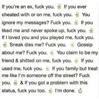 Fuck Fake Bitches: If you're an ex, fuck you  If you ever  cheated with or on me, fuck you  S You  ignore my messages? Fuck you  If you  liked me and never spoke up, fuck you. S  If I loved you and you played me, fuck you  Sneak diss me? Fuck you  Gossip  about me? Fuck you  S You claim to be my  friend & shitted on me, fuck you  If you  used me, fuck you  S f you family but treat  me like I'm someone off the street? Fuck  you. & If you got a problem with this  status, fuck you too  s I'm done. Fuck Fake Bitches