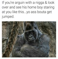 Ass, Twitter, and Yo: If you're arguin with a nigga & look  over and see his home boy staring  at you like this...yo ass bouta get  Jumped.  290 Be the bigger man or end up trending on twitter.