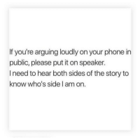 Phone, Speaker, and Public: If you're arguing loudly on your phone in  public, please put it on speaker.  I need to hear both sides of the story to  know who's side l am on.