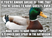 "Advice, Tumblr, and Animal: IF YOU'RE AWARE AHEAD OF TIME THAT  YOU'REGOING TO HAVE GUESTSOVER  MAKE SURETO HAVE TOILET PAPER  A PLUNGER AND SPRAY IN THE BATHROOM <p><a href=""http://advice-animal.tumblr.com/post/173591348220/fixed-this-for-me"" class=""tumblr_blog"">advice-animal</a>:</p>  <blockquote><p>Fixed this for me</p></blockquote>"