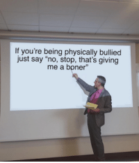 ": If you're being physically bullied  just say ""no, stop, that's giving  me a boner"""
