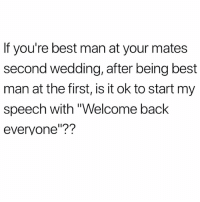 "Memes, Best, and Wedding: If you're best man at your mates  second wedding, after being best  man at the first, is it ok to start my  speech with ""Welcome back  everyone'?? I think this is fair!"