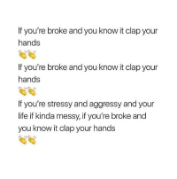 Life, Memes, and 🤖: If you're broke and you know it clap your  hands  If you're broke and you know it clap your  hands  If you're stressy and aggressy and your  life if kinda messy, if you're broke and  you know it clap your hands 👏🏻👏🏻👏🏻