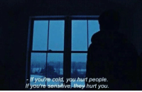 Cold, They, and You: - If you're cold, you hurt people  If you're sensitive, they hurt you