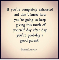 exhausted: If you're completely exhausted  and don't know how  you're going to keep  giving this much of  yourself day after day  you're probably a  good parent.  BUNMI LADITAN