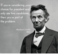 Think different.: If you're considering your  choices for president and  only see two candidates,  then you're part of  the problem  Abraham Lincoln  1860 Think different.