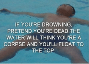 Me irl: IF YOU'RE DROWNING  PRETEND YOU'RE DEAD.THE  WATER WILL THINK YOU'RE A  CORPSE AND YOU'LL FLOAT TO  THE TOP Me irl