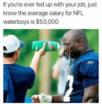 Funny, Job, and Fed Up: If you're ever fed up with your job, just  know the average salary for NFIL  waterboys is $53,000