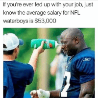 Nfl, Snapchat, and Add: If you're ever fed up with your job, just  know the average salary for NFL  waterboys is $53,000 Add us on snapchat: hoodmeme