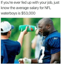 Nfl, Job, and Fed Up: If you're ever fed up with your job, just  know the average salary for NFL  waterboys is $53,000