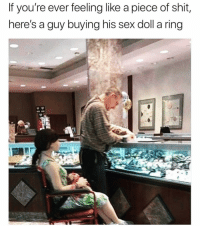 Funny, Love, and Sex: If you're ever feeling like a piece of shit,  here's a guy buying his sex doll a ring Love is Love 😅😍 Via @drgrayfang