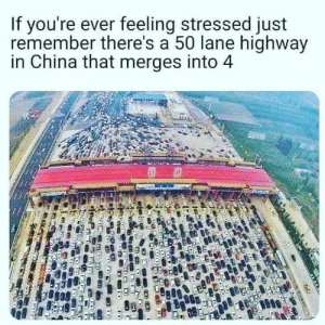 Engage heavy uncontrollable breathing: If you're ever feeling stressed just  remember there's a 50 lane highway  in China that merges into 4 Engage heavy uncontrollable breathing